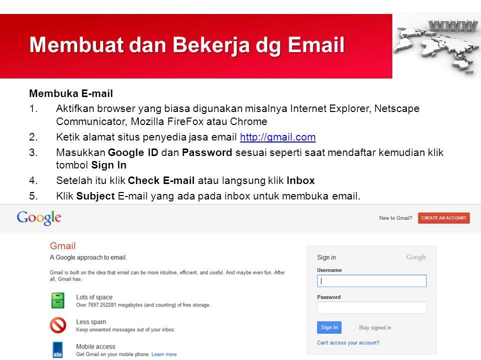 Membuat dan Bekerja dg Email Membuka E-mail 1.Aktifkan browser yang biasa digunakan misalnya Internet Explorer, Netscape Communicator, Mozilla FireFox atau Chrome 2.Ketik alamat situs penyedia jasa email http://gmail.comhttp://gmail.com 3.Masukkan Google ID dan Password sesuai seperti saat mendaftar kemudian klik tombol Sign In 4.Setelah itu klik Check E-mail atau langsung klik Inbox 5.Klik Subject E-mail yang ada pada inbox untuk membuka email.