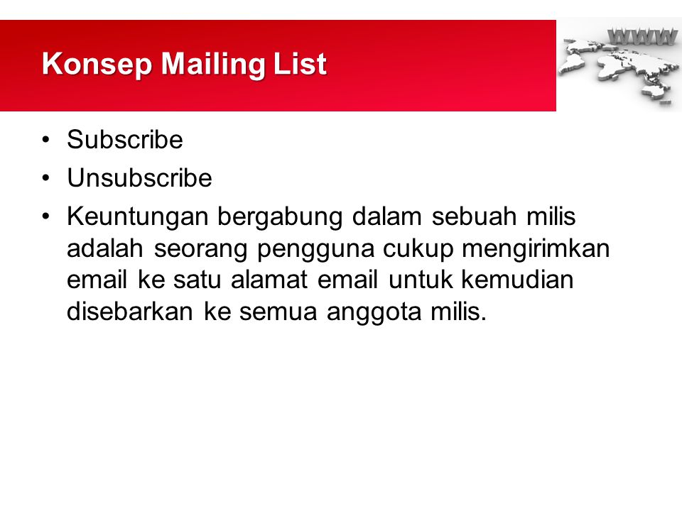Konsep Mailing List •Subscribe •Unsubscribe •Keuntungan bergabung dalam sebuah milis adalah seorang pengguna cukup mengirimkan email ke satu alamat email untuk kemudian disebarkan ke semua anggota milis.