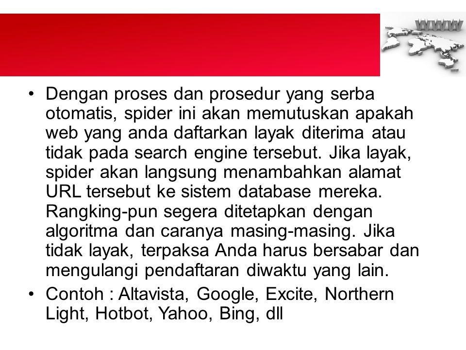 •Dengan proses dan prosedur yang serba otomatis, spider ini akan memutuskan apakah web yang anda daftarkan layak diterima atau tidak pada search engine tersebut.