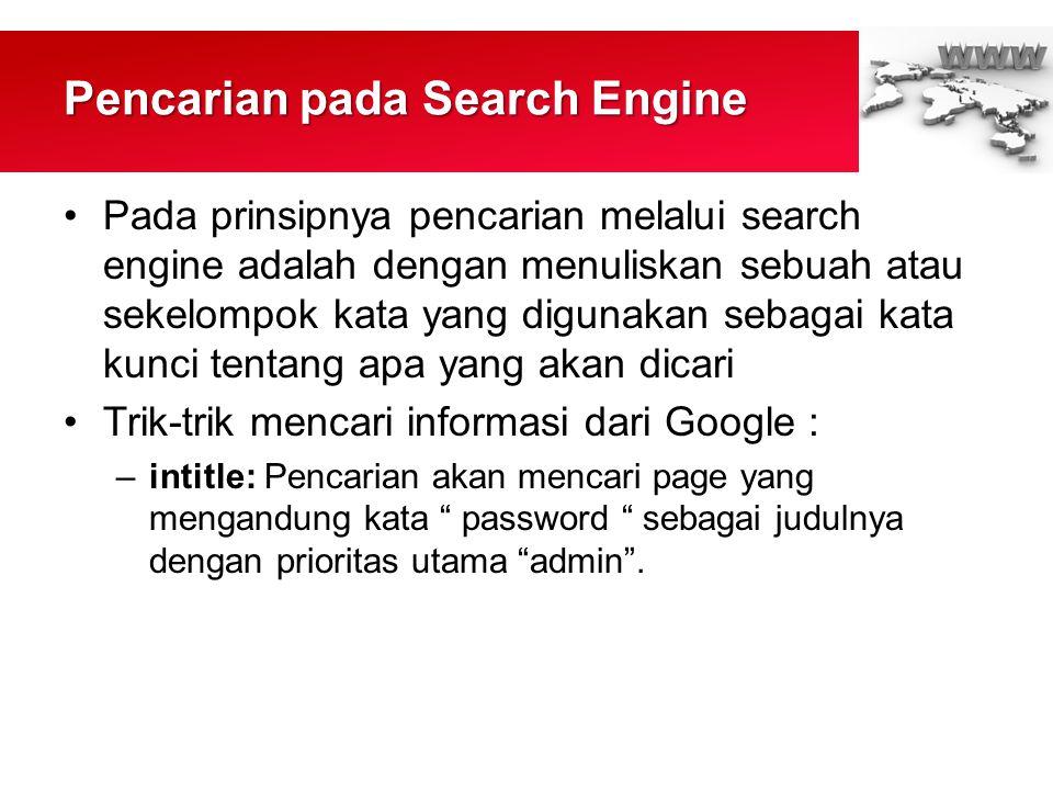 Pencarian pada Search Engine •Pada prinsipnya pencarian melalui search engine adalah dengan menuliskan sebuah atau sekelompok kata yang digunakan sebagai kata kunci tentang apa yang akan dicari •Trik-trik mencari informasi dari Google : –intitle: Pencarian akan mencari page yang mengandung kata password sebagai judulnya dengan prioritas utama admin .