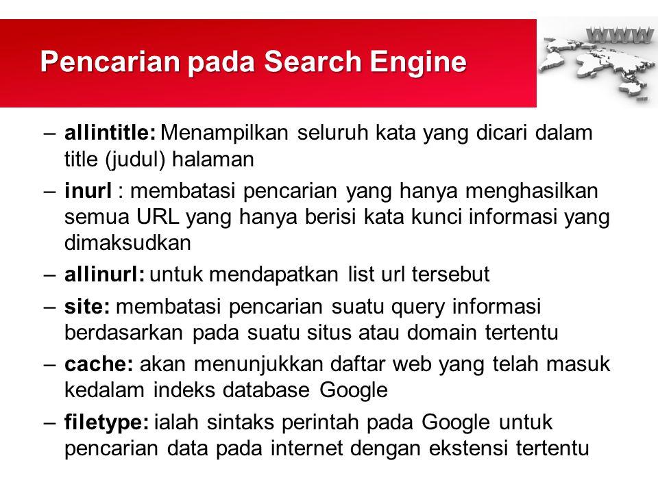 Pencarian pada Search Engine –allintitle: Menampilkan seluruh kata yang dicari dalam title (judul) halaman –inurl : membatasi pencarian yang hanya menghasilkan semua URL yang hanya berisi kata kunci informasi yang dimaksudkan –allinurl: untuk mendapatkan list url tersebut –site: membatasi pencarian suatu query informasi berdasarkan pada suatu situs atau domain tertentu –cache: akan menunjukkan daftar web yang telah masuk kedalam indeks database Google –filetype: ialah sintaks perintah pada Google untuk pencarian data pada internet dengan ekstensi tertentu