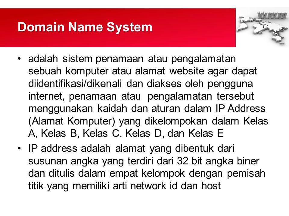 Domain Name System •adalah sistem penamaan atau pengalamatan sebuah komputer atau alamat website agar dapat diidentifikasi/dikenali dan diakses oleh pengguna internet, penamaan atau pengalamatan tersebut menggunakan kaidah dan aturan dalam IP Address (Alamat Komputer) yang dikelompokan dalam Kelas A, Kelas B, Kelas C, Kelas D, dan Kelas E •IP address adalah alamat yang dibentuk dari susunan angka yang terdiri dari 32 bit angka biner dan ditulis dalam empat kelompok dengan pemisah titik yang memiliki arti network id dan host