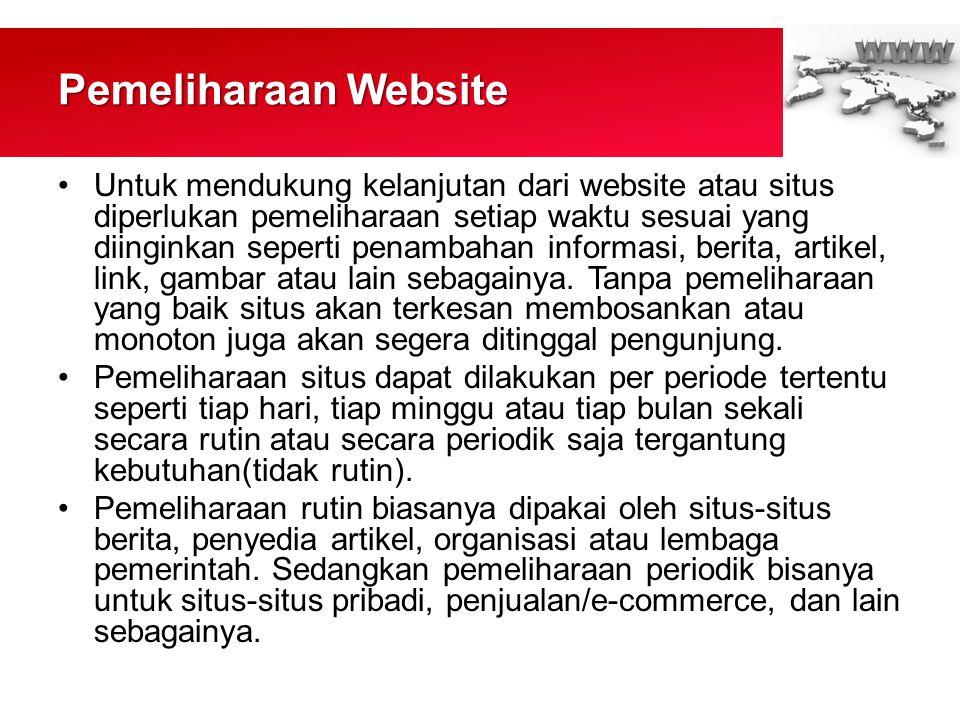 Pemeliharaan Website •Untuk mendukung kelanjutan dari website atau situs diperlukan pemeliharaan setiap waktu sesuai yang diinginkan seperti penambahan informasi, berita, artikel, link, gambar atau lain sebagainya.