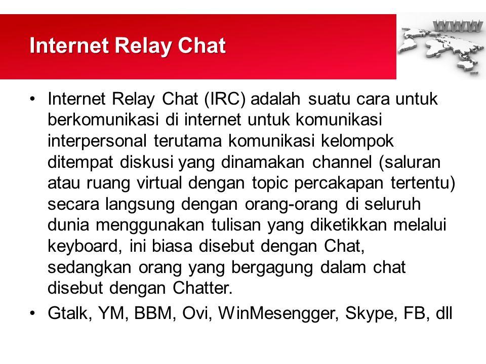 Internet Relay Chat •Internet Relay Chat (IRC) adalah suatu cara untuk berkomunikasi di internet untuk komunikasi interpersonal terutama komunikasi kelompok ditempat diskusi yang dinamakan channel (saluran atau ruang virtual dengan topic percakapan tertentu) secara langsung dengan orang-orang di seluruh dunia menggunakan tulisan yang diketikkan melalui keyboard, ini biasa disebut dengan Chat, sedangkan orang yang bergagung dalam chat disebut dengan Chatter.