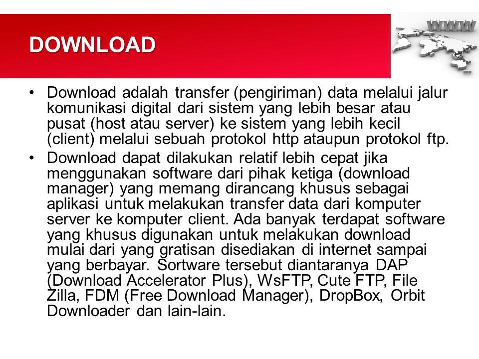 DOWNLOAD •Download adalah transfer (pengiriman) data melalui jalur komunikasi digital dari sistem yang lebih besar atau pusat (host atau server) ke sistem yang lebih kecil (client) melalui sebuah protokol http ataupun protokol ftp.