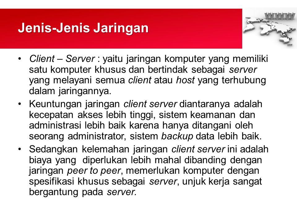 Jenis-Jenis Jaringan •Client – Server : yaitu jaringan komputer yang memiliki satu komputer khusus dan bertindak sebagai server yang melayani semua client atau host yang terhubung dalam jaringannya.