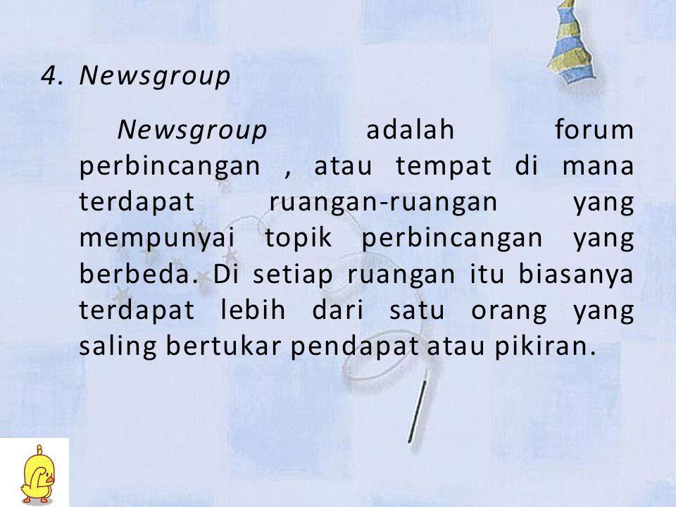 4.Newsgroup Newsgroup adalah forum perbincangan, atau tempat di mana terdapat ruangan-ruangan yang mempunyai topik perbincangan yang berbeda.
