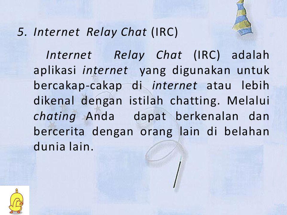 5.Internet Relay Chat (IRC) Internet Relay Chat (IRC) adalah aplikasi internet yang digunakan untuk bercakap-cakap di internet atau lebih dikenal dengan istilah chatting.