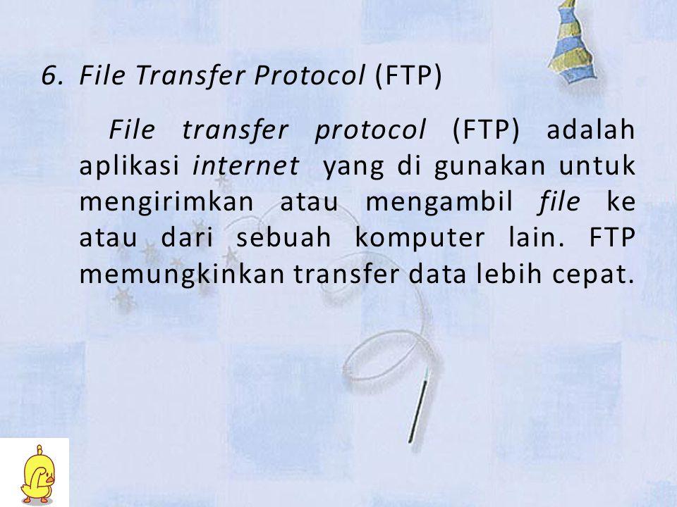 6.File Transfer Protocol (FTP) File transfer protocol (FTP) adalah aplikasi internet yang di gunakan untuk mengirimkan atau mengambil file ke atau dari sebuah komputer lain.