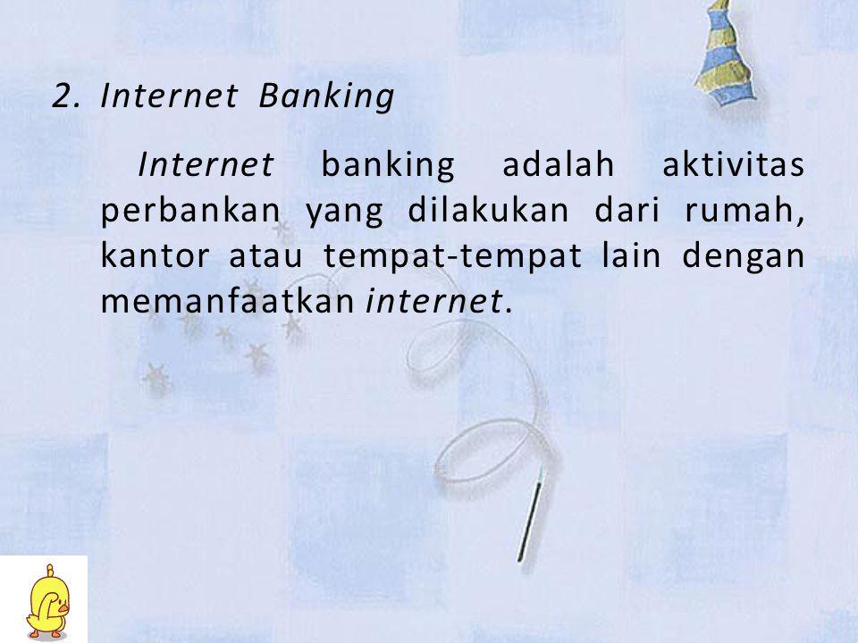 2.Internet Banking Internet banking adalah aktivitas perbankan yang dilakukan dari rumah, kantor atau tempat-tempat lain dengan memanfaatkan internet.