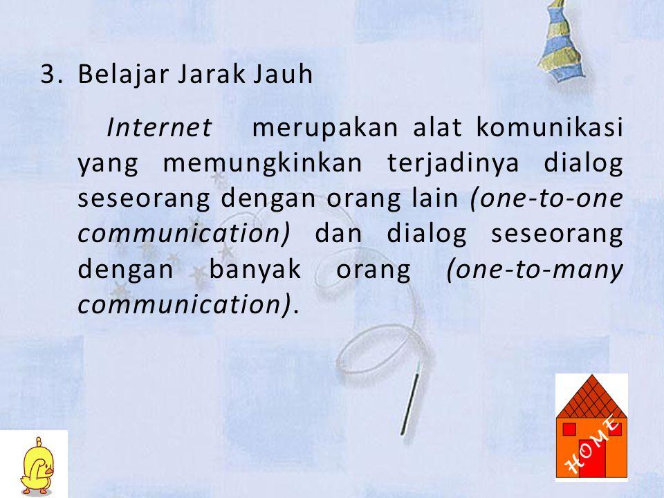3.Belajar Jarak Jauh Internet merupakan alat komunikasi yang memungkinkan terjadinya dialog seseorang dengan orang lain (one-to-one communication) dan dialog seseorang dengan banyak orang (one-to-many communication).