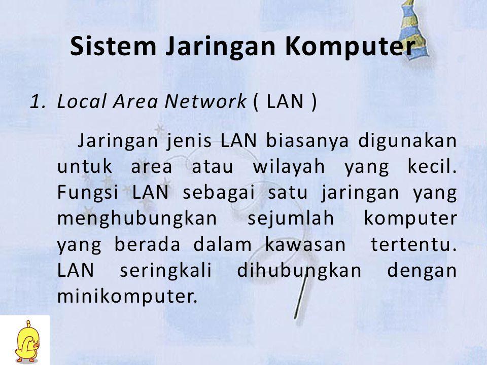 Sistem Jaringan Komputer 1.Local Area Network ( LAN ) Jaringan jenis LAN biasanya digunakan untuk area atau wilayah yang kecil.