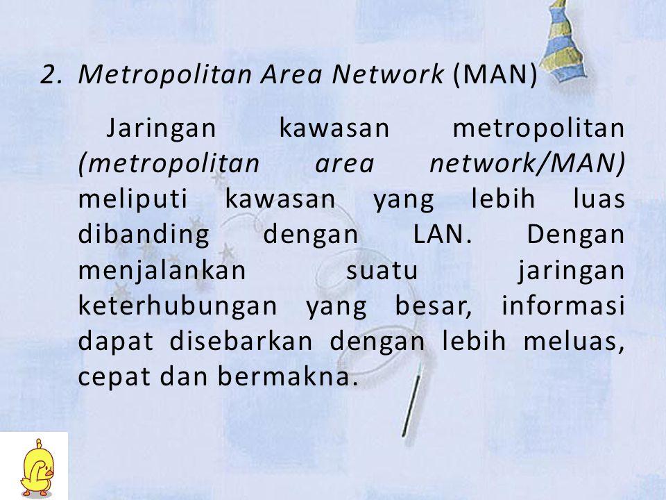 2.Metropolitan Area Network (MAN) Jaringan kawasan metropolitan (metropolitan area network/MAN) meliputi kawasan yang lebih luas dibanding dengan LAN.