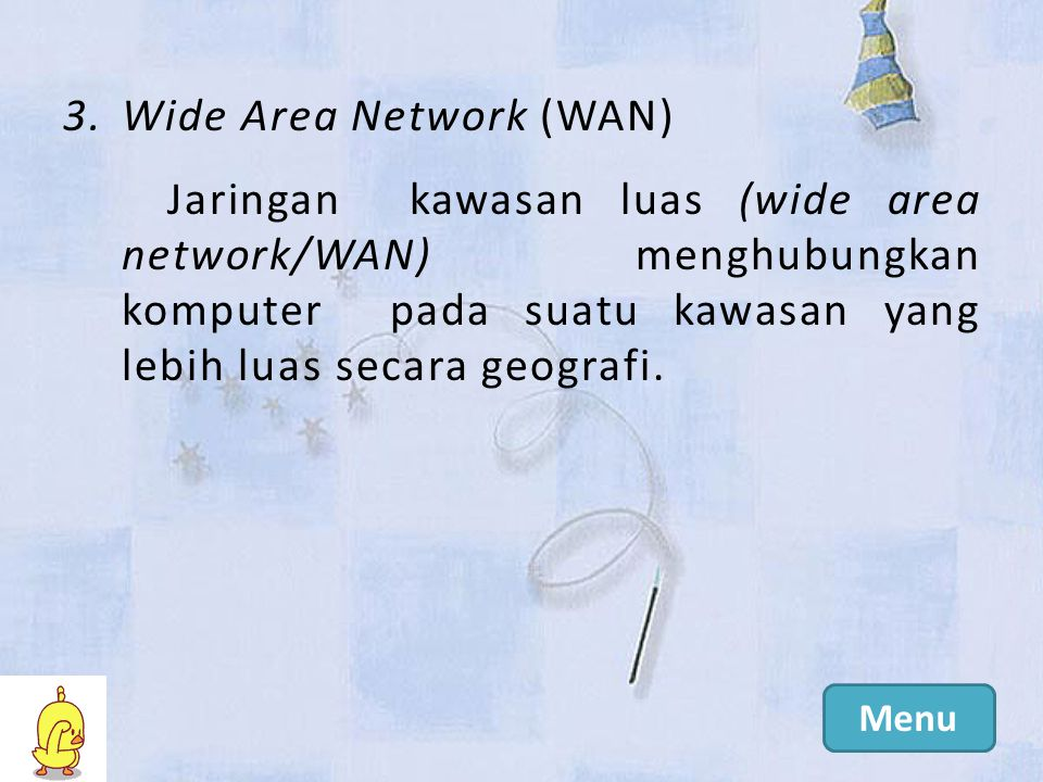 3.Wide Area Network (WAN) Jaringan kawasan luas (wide area network/WAN) menghubungkan komputer pada suatu kawasan yang lebih luas secara geografi.
