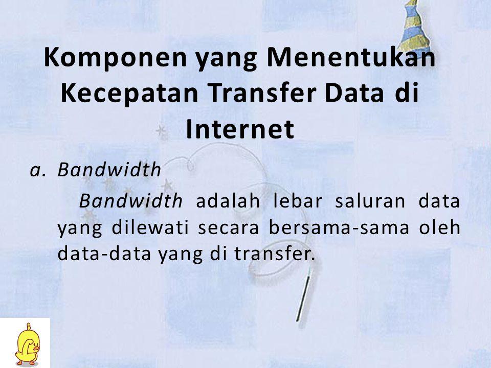 Komponen yang Menentukan Kecepatan Transfer Data di Internet a.Bandwidth Bandwidth adalah lebar saluran data yang dilewati secara bersama-sama oleh data-data yang di transfer.