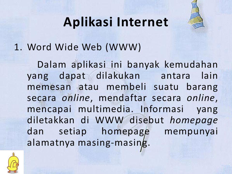 Aplikasi Internet 1.Word Wide Web (WWW) Dalam aplikasi ini banyak kemudahan yang dapat dilakukan antara lain memesan atau membeli suatu barang secara online, mendaftar secara online, mencapai multimedia.