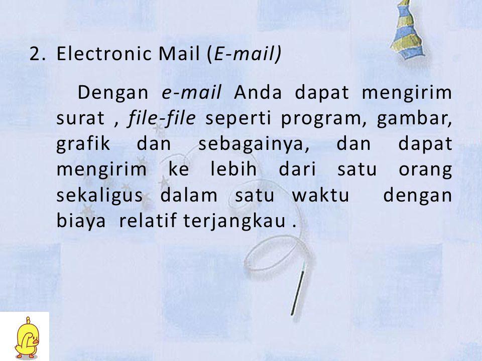 2.Electronic Mail (E-mail) Dengan e-mail Anda dapat mengirim surat, file-file seperti program, gambar, grafik dan sebagainya, dan dapat mengirim ke lebih dari satu orang sekaligus dalam satu waktu dengan biaya relatif terjangkau.