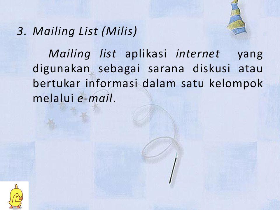 3.Mailing List (Milis) Mailing list aplikasi internet yang digunakan sebagai sarana diskusi atau bertukar informasi dalam satu kelompok melalui e-mail.