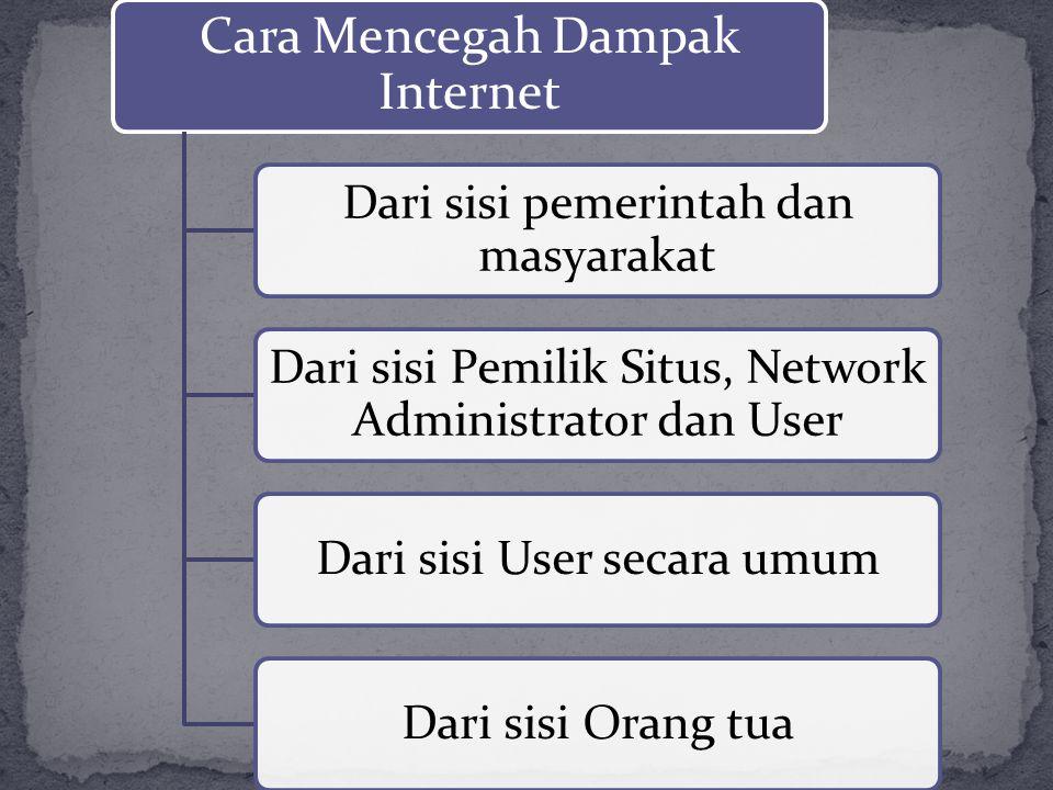 Cara Mencegah Dampak Internet Dari sisi pemerintah dan masyarakat Dari sisi Pemilik Situs, Network Administrator dan User Dari sisi User secara umumDa