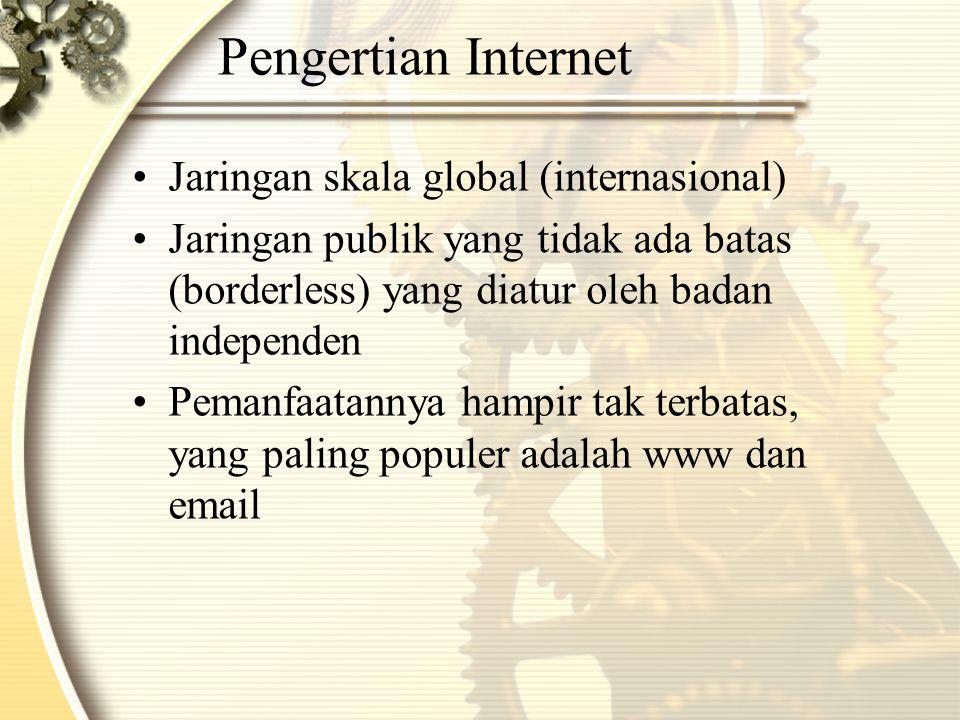 Pengertian Internet •Jaringan skala global (internasional) •Jaringan publik yang tidak ada batas (borderless) yang diatur oleh badan independen •Pemanfaatannya hampir tak terbatas, yang paling populer adalah www dan email