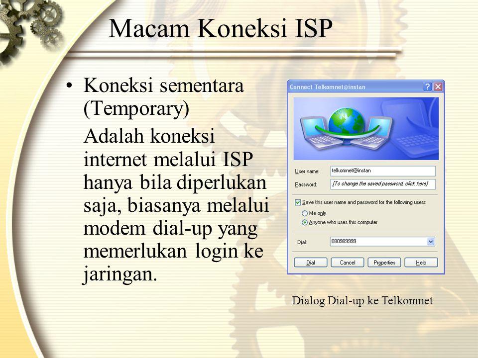 Macam Koneksi ISP •Koneksi sementara (Temporary) Adalah koneksi internet melalui ISP hanya bila diperlukan saja, biasanya melalui modem dial-up yang memerlukan login ke jaringan.
