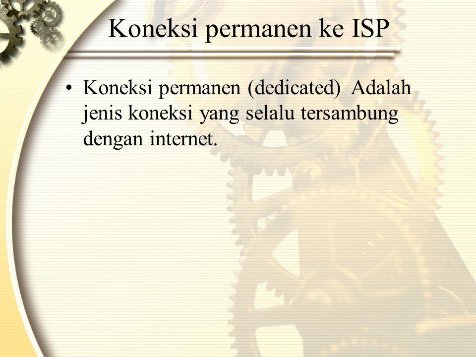 Koneksi permanen ke ISP •Koneksi permanen (dedicated)Adalah jenis koneksi yang selalu tersambung dengan internet.