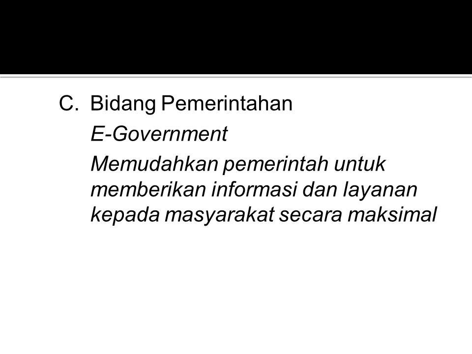 C.Bidang Pemerintahan E-Government Memudahkan pemerintah untuk memberikan informasi dan layanan kepada masyarakat secara maksimal