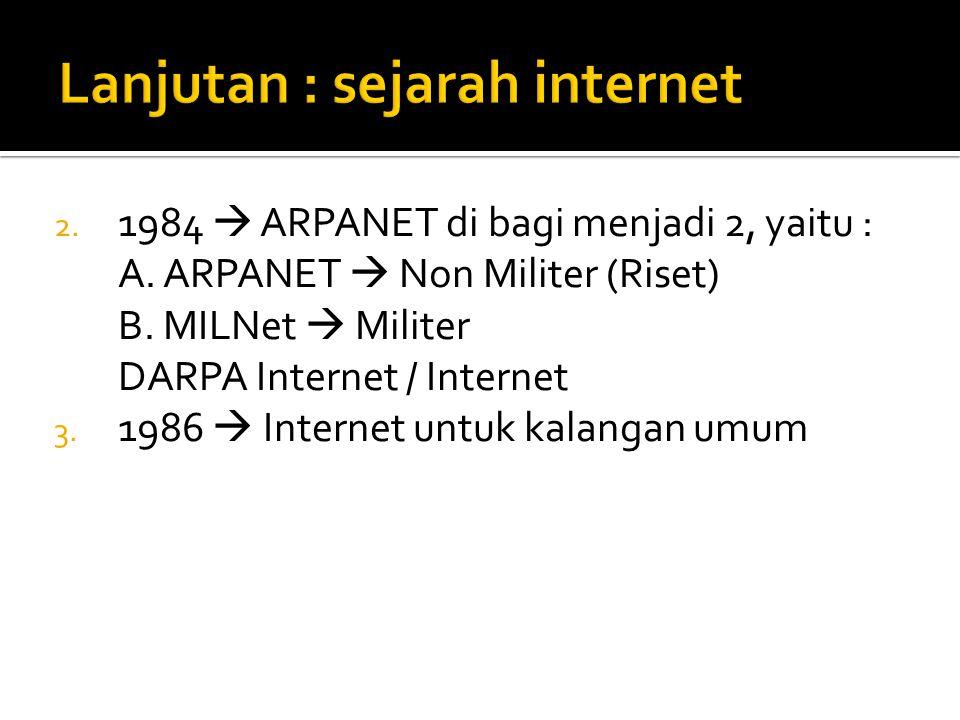 2. 1984  ARPANET di bagi menjadi 2, yaitu : A. ARPANET  Non Militer (Riset) B. MILNet  Militer DARPA Internet / Internet 3. 1986  Internet untuk k