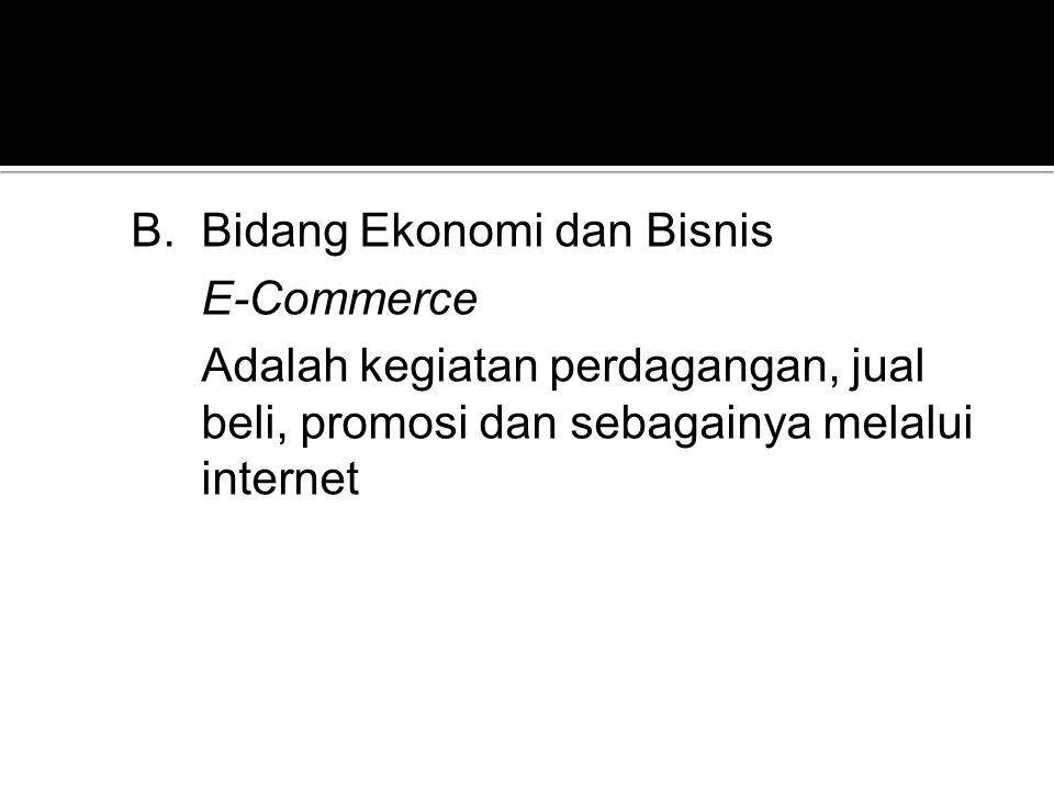 B.Bidang Ekonomi dan Bisnis E-Commerce Adalah kegiatan perdagangan, jual beli, promosi dan sebagainya melalui internet