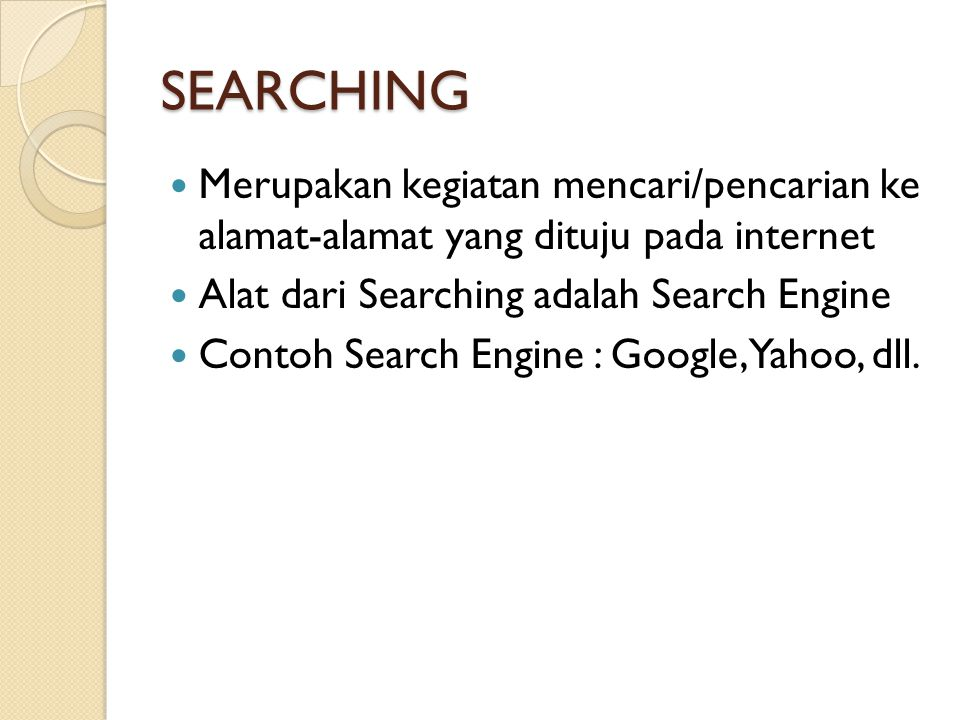 SEARCHING  Merupakan kegiatan mencari/pencarian ke alamat-alamat yang dituju pada internet  Alat dari Searching adalah Search Engine  Contoh Search Engine : Google, Yahoo, dll.