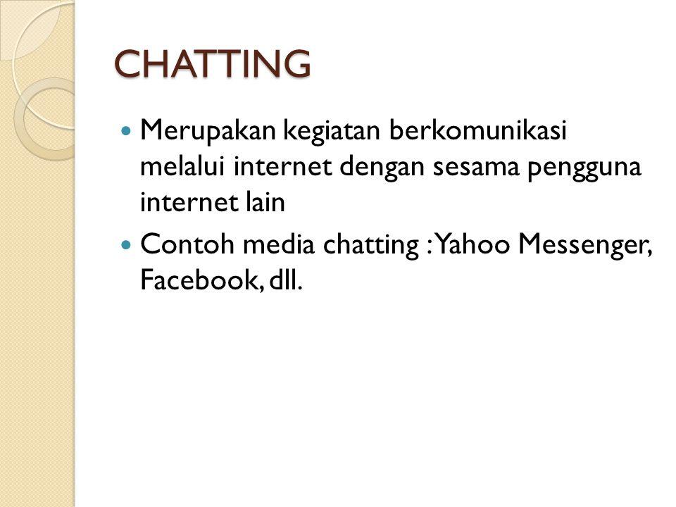 CHATTING  Merupakan kegiatan berkomunikasi melalui internet dengan sesama pengguna internet lain  Contoh media chatting : Yahoo Messenger, Facebook, dll.