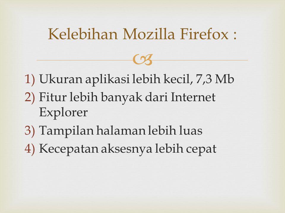  1)Ukuran aplikasi lebih kecil, 7,3 Mb 2)Fitur lebih banyak dari Internet Explorer 3)Tampilan halaman lebih luas 4)Kecepatan aksesnya lebih cepat Kel