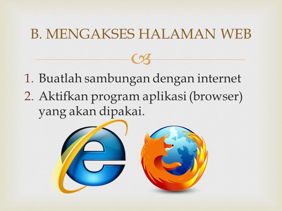  1.Buatlah sambungan dengan internet 2.Aktifkan program aplikasi (browser) yang akan dipakai. B. MENGAKSES HALAMAN WEB