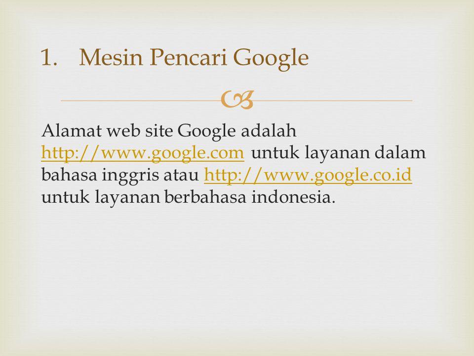 Alamat web site Google adalah http://www.google.com untuk layanan dalam bahasa inggris atau http://www.google.co.id untuk layanan berbahasa indonesi