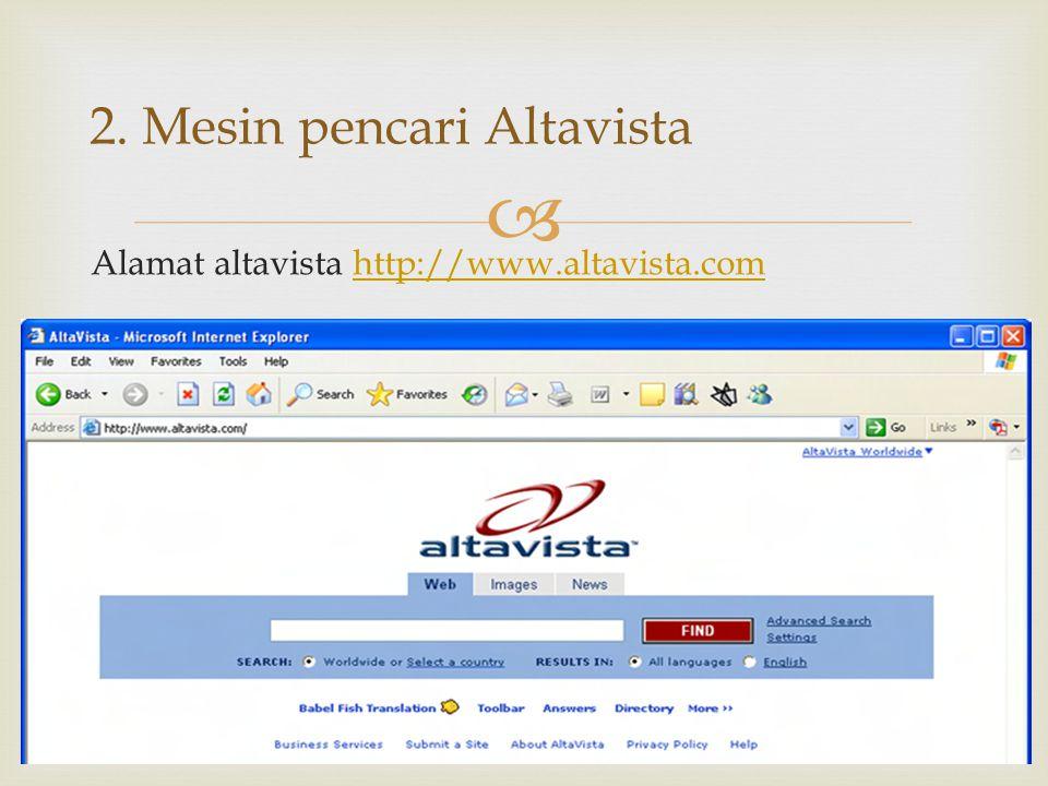  Alamat altavista http://www.altavista.comhttp://www.altavista.com 2. Mesin pencari Altavista