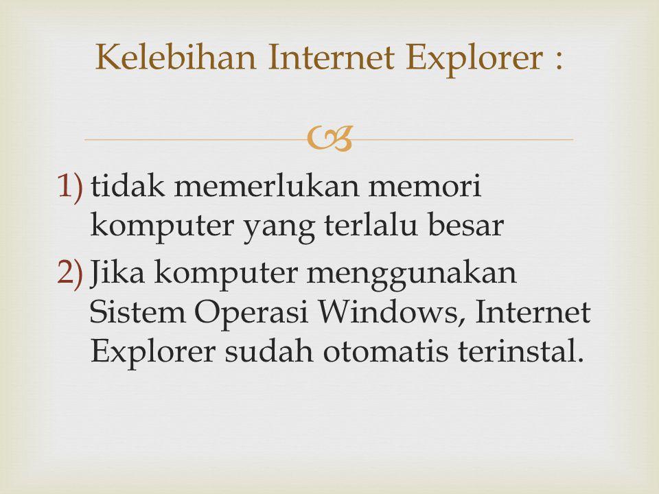  1)tidak memerlukan memori komputer yang terlalu besar 2)Jika komputer menggunakan Sistem Operasi Windows, Internet Explorer sudah otomatis terinstal