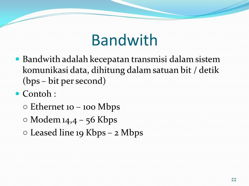 22 Bandwith  Bandwith adalah kecepatan transmisi dalam sistem komunikasi data, dihitung dalam satuan bit / detik (bps – bit per second)  Contoh : ○