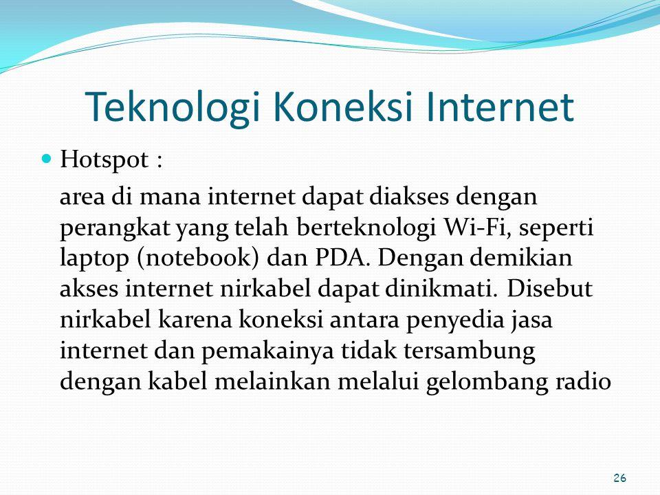 26 Teknologi Koneksi Internet  Hotspot : area di mana internet dapat diakses dengan perangkat yang telah berteknologi Wi-Fi, seperti laptop (notebook