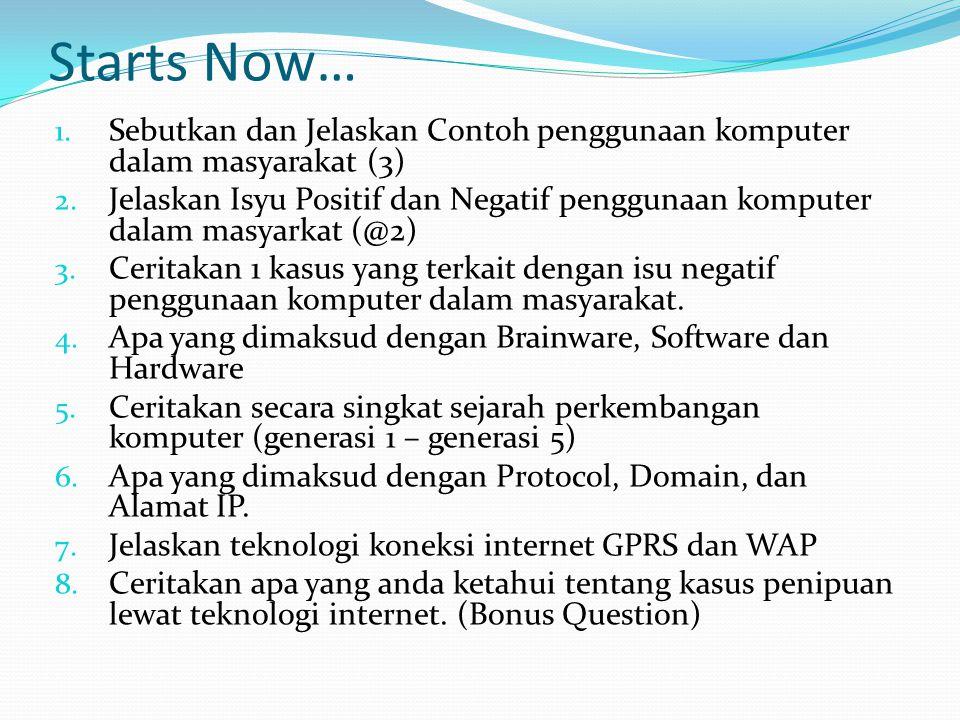 Starts Now… 1. Sebutkan dan Jelaskan Contoh penggunaan komputer dalam masyarakat (3) 2. Jelaskan Isyu Positif dan Negatif penggunaan komputer dalam ma