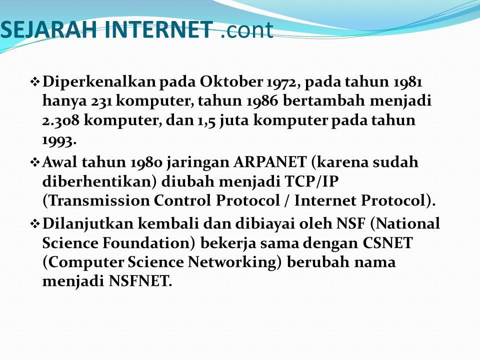 SEJARAH INTERNET.cont  Diperkenalkan pada Oktober 1972, pada tahun 1981 hanya 231 komputer, tahun 1986 bertambah menjadi 2.308 komputer, dan 1,5 juta