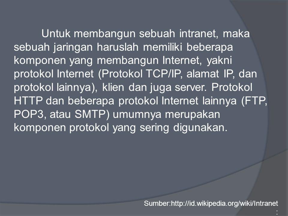 Untuk membangun sebuah intranet, maka sebuah jaringan haruslah memiliki beberapa komponen yang membangun Internet, yakni protokol Internet (Protokol TCP/IP, alamat IP, dan protokol lainnya), klien dan juga server.