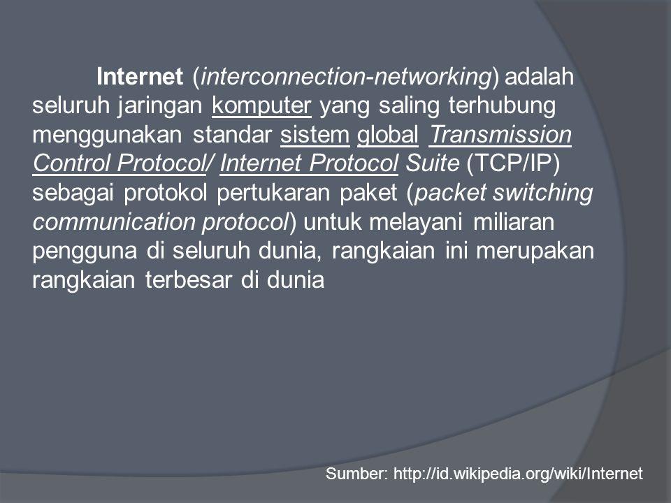 Internet (interconnection-networking) adalah seluruh jaringan komputer yang saling terhubung menggunakan standar sistem global Transmission Control Protocol/ Internet Protocol Suite (TCP/IP) sebagai protokol pertukaran paket (packet switching communication protocol) untuk melayani miliaran pengguna di seluruh dunia, rangkaian ini merupakan rangkaian terbesar di dunia Sumber: http://id.wikipedia.org/wiki/Internet