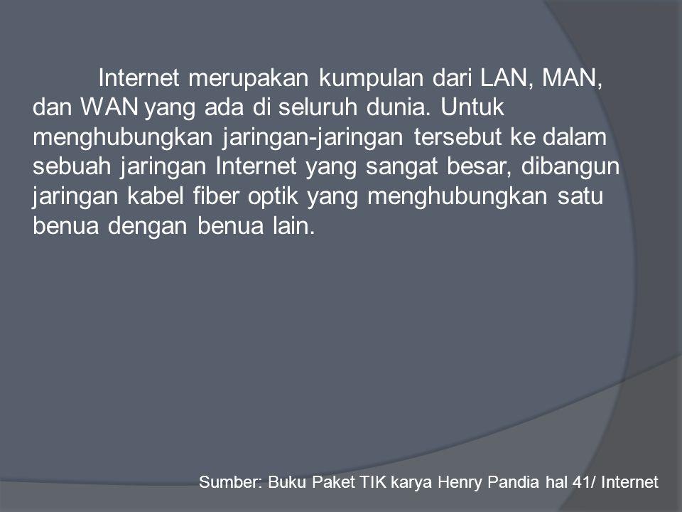 Internet merupakan kumpulan dari LAN, MAN, dan WAN yang ada di seluruh dunia. Untuk menghubungkan jaringan-jaringan tersebut ke dalam sebuah jaringan