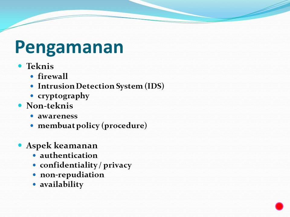 Pengamanan  Teknis  firewall  Intrusion Detection System (IDS)  cryptography  Non-teknis  awareness  membuat policy (procedure)  Aspek keamana