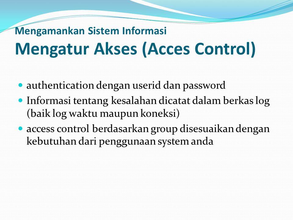 Mengamankan Sistem Informasi Mengatur Akses (Acces Control)  authentication dengan userid dan password  Informasi tentang kesalahan dicatat dalam berkas log (baik log waktu maupun koneksi)  access control berdasarkan group disesuaikan dengan kebutuhan dari penggunaan system anda