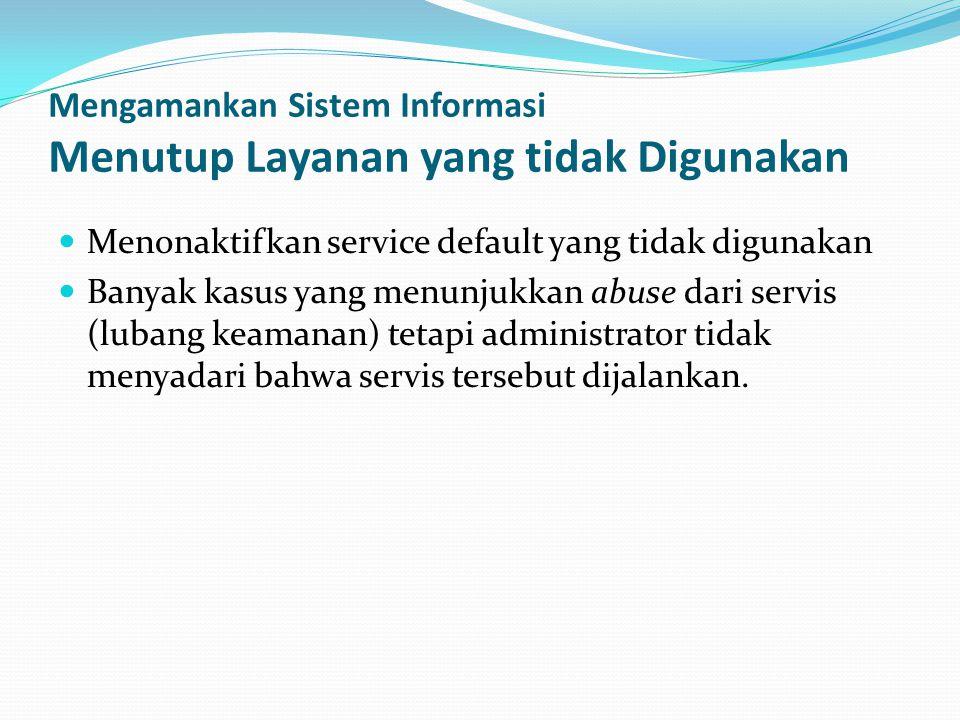 Mengamankan Sistem Informasi Menutup Layanan yang tidak Digunakan  Menonaktifkan service default yang tidak digunakan  Banyak kasus yang menunjukkan abuse dari servis (lubang keamanan) tetapi administrator tidak menyadari bahwa servis tersebut dijalankan.
