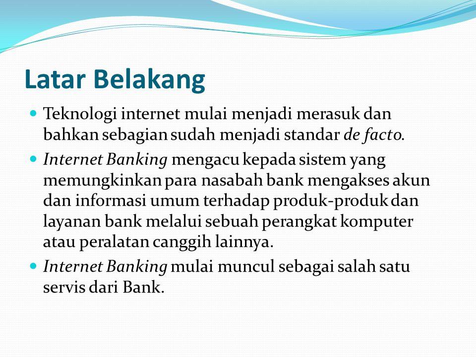 Latar Belakang  Teknologi internet mulai menjadi merasuk dan bahkan sebagian sudah menjadi standar de facto.  Internet Banking mengacu kepada sistem