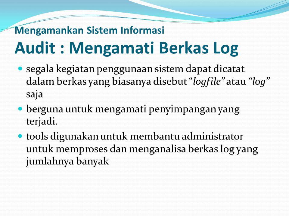 Mengamankan Sistem Informasi Audit : Mengamati Berkas Log  segala kegiatan penggunaan sistem dapat dicatat dalam berkas yang biasanya disebut logfile atau log saja  berguna untuk mengamati penyimpangan yang terjadi.