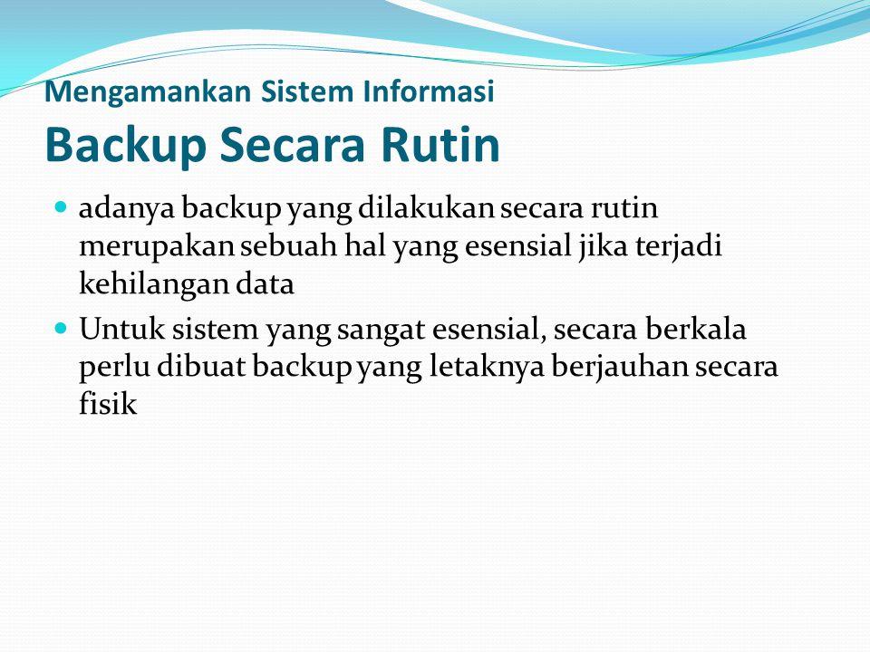 Mengamankan Sistem Informasi Backup Secara Rutin  adanya backup yang dilakukan secara rutin merupakan sebuah hal yang esensial jika terjadi kehilanga