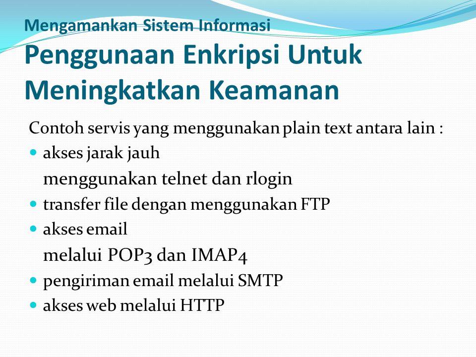 Mengamankan Sistem Informasi Penggunaan Enkripsi Untuk Meningkatkan Keamanan Contoh servis yang menggunakan plain text antara lain :  akses jarak jauh menggunakan telnet dan rlogin  transfer file dengan menggunakan FTP  akses email melalui POP3 dan IMAP4  pengiriman email melalui SMTP  akses web melalui HTTP